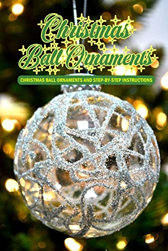 Christmas Ball Ornaments: Christmas Ball Ornaments And Step-By-Step Instructions: Perfect Gift Ideas for Christmas (English Edition)