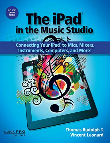 IPAD IN THE MUSIC STUDIO: Connecting Your iPad to Mics, Mixers, Instruments, Computers and More! (Quick Pro Guides)