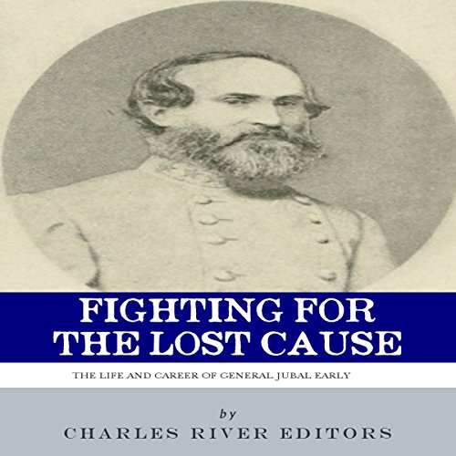 Fighting for the Lost Cause: The Life and Career of General Jubal Early audiobook cover art