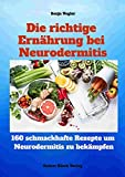 Die richtige Ernährung bei Neurodermitis: 160 leckere Kochrezepte für spürbar mehr Lebensqualität bei Neurodermitis