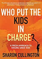 Who Put The Kids in Charge?: A Fresh Approach to Raising Great Kids