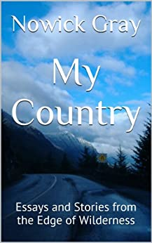 My Country: Essays and Stories from the Edge of Wilderness by [Nowick Gray]