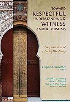Toward Respectful Understanding and Witness among Muslims: Essays in Honor of J. Dudley Woodberry by [Evelyne A. Reisacher]
