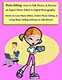 Photo Editing: How to Edit Photos, & Become an Expert Photo Editor In Digital Photography - Secrets to Cool Photo Effects, Online Photo Editing, & Using ... Software to Edit Pictures (English Edition)