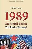 1989 Mauerfall Berlin: Zufall oder Planung? - Michael Wolski