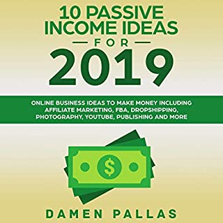 10 Passive Income Ideas for 2019: Online Business Ideas to Make Money Including Affiliate Marketing, FBA, Dropshipping, Photography, YouTube, Publishing, and More                   By:                                                                                                                                 Damen Pallas                               Narrated by:                                                                                                                                 Michael Edward Miller                      Length: 1 hr and 56 mins     5 ratings     Overall 4.8