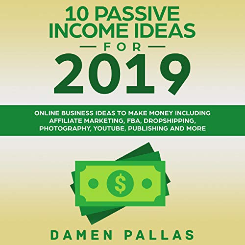 10 Passive Income Ideas for 2019: Online Business Ideas to Make Money Including Affiliate Marketing, FBA, Dropshipping, Photography, YouTube, Publishing, and More audiobook cover art
