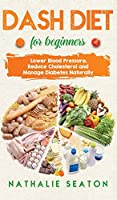 DASH DIET For Beginners: Lower Blood Pressure, Reduce Cholesterol and Manage Diabetes Naturally: Lower Blood Pressure, Reduce Cholesterol and Manage Diabetes Naturally: Best Diet 8 Years in a Row: Is It For You?