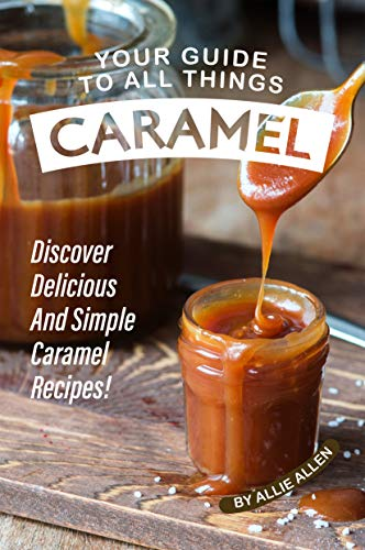 Your Guide to All Things Caramel: Discover Delicious and Simple Caramel Recipes! (English Edition)
