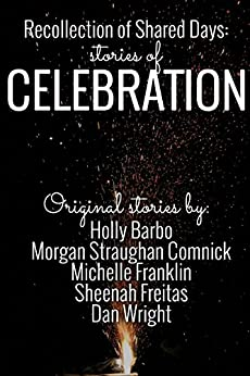 Recollection of Shared Days: Stories of Celebration by [Holly Barbo, Morgan Straughan Comnick, Michelle Franklin, Sheenah Freitas, Dan Wright]