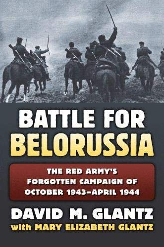 The Battle for Belorussia: The Red Army's Forgotten Campaign of October 1943 - April 1944