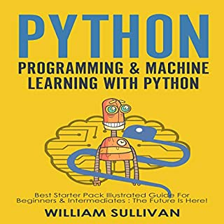 Python Programming & Machine Learning With Python: 2 Manuscripts in 1     Best Starter Pack Guide for Beginners & Intermediates : The Future Is Here!               By:                                                                                                                                 William Sullivan                               Narrated by:                                                                                                                                 Lawrence Alexander,                                                                                        Lukas Arnold                      Length: 7 hrs and 5 mins     10 ratings     Overall 5.0