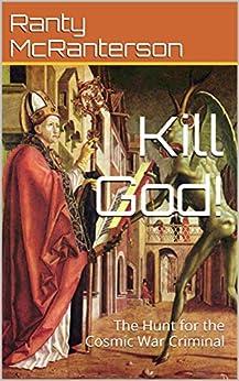 Kill God!: The Hunt for the Cosmic War Criminal by [Ranty McRanterson]