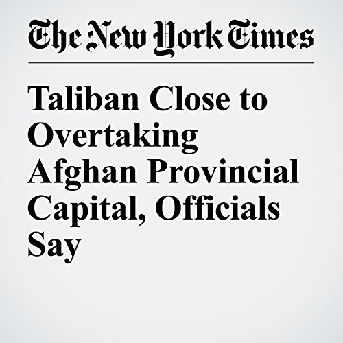 Taliban Close to Overtaking Afghan Provincial Capital, Officials Say cover art