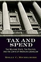 Tax and Spend: The Welfare State, Tax Politics, and the Limits of American Liberalism (Politics and Culture in Modern America)