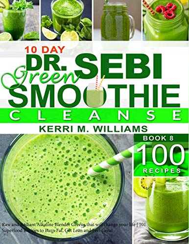 Dr. Sebi 10-Day Green Smoothie Cleanse: Raw and Radiant Alkaline Blender Greens that will change your life | 101 Superfood Recipes to Burn Fat, Get Lean and Feel Great