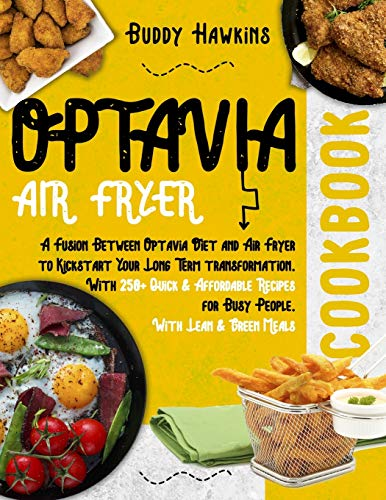 Optavia Air Fryer Cookbook: A Fusion Between Optavia Diet and Air Fryer to Kickstart Your Long Term transformation. With 250+ Quick & Affordable Recipes for Busy People. With Lean & Green Meals