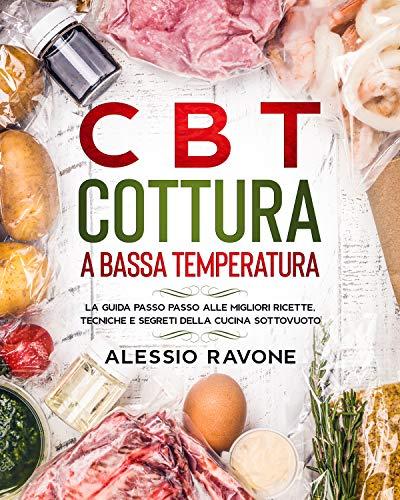 CBT Cottura a Bassa Temperatura: La guida passo passo alle migliori ricette, tecniche e segreti della cucina sottovuoto