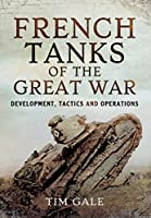 French Tanks of the Great War: Development, Tactics and Operations