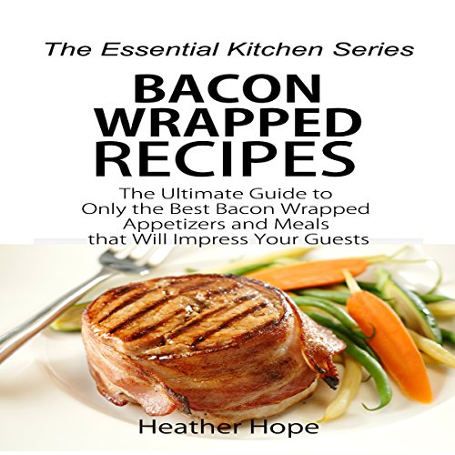 Bacon Wrapped Recipes: The Ultimate Guide to Only the Best Bacon Wrapped Appetizers and Meals that Will Impress Your Guests audiobook cover art