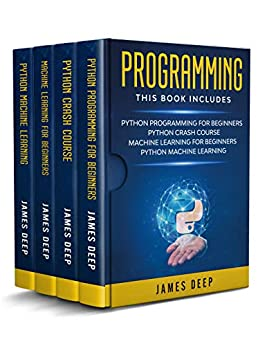 Programming: 4 Books in 1: Python Programming & Crash Course, Machine Learning for Beginners, Python Machine Learning by [James Deep]