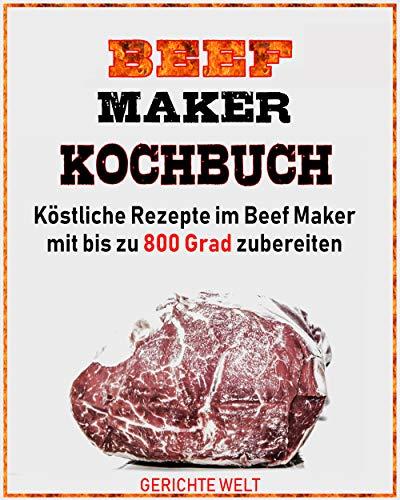 Beef Maker Kochbuch: Köstliche Rezepte im Beef Maker mit bis zu 800 Grad zubereiten
