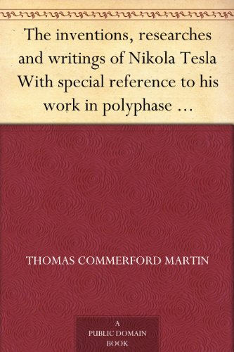 The inventions, researches and writings of Nikola Tesla With special reference to his work in polyphase currents and high potential lighting