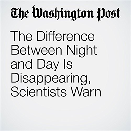 The Difference Between Night and Day Is Disappearing, Scientists Warn copertina