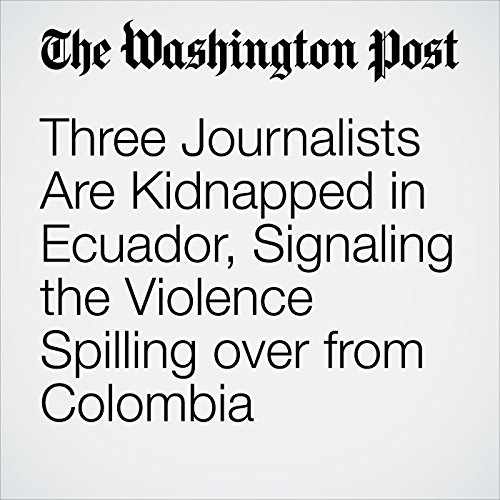 Three Journalists Are Kidnapped in Ecuador, Signaling the Violence Spilling over from Colombia copertina