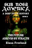 Sub Rosa America, Book II: The Future Arrives By Stealth (SUB ROSA AMERICA: A DEEP STATE HISTORY)