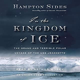 In the Kingdom of Ice     The Grand and Terrible Polar Voyage of the USS Jeannette              By:                                                                                                                                 Hampton Sides                               Narrated by:                                                                                                                                 Arthur Morey                      Length: 17 hrs and 30 mins     2,450 ratings     Overall 4.5