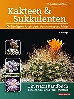 Kakteen und Sukkulenten - Die haeufigsten Arten, deren Vermehrung und Pflege: Ein Praxishandbuch fuer Einsteiger und Fortgeschrittene