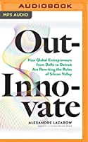 Out-innovate: How Global Entrepreneurs from Delhi to Detroit - Are Rewriting the Rules of Silicon Valley
