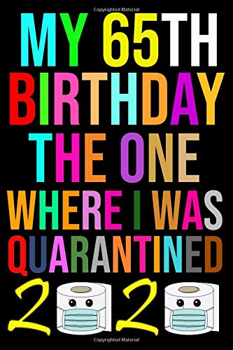 My 65th Birthday The One Where I Was Quarantined 2020: Quarantine Gifts Lined Blank Notebook Journal Book For Her Him And Kids 65 Years Old Women Men ... Dad Sister Brother Boys Girls June Lockdown