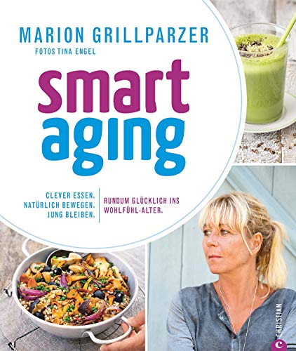 Smart Aging: Clever essen. Natürlich bewegen. Jung bleiben. Rundum glücklich ins Wohlfühl-Alter.