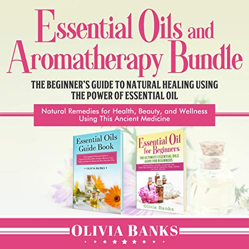 Essential Oils and Aromatherapy Bundle: The Beginner's Guide to Natural Healing Using the Power of Essential Oil: Natural Remedies for Health, Beauty, and Wellness Using This Ancient Medicine audiobook cover art