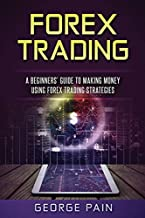 Forex Trading: A Beginners' Guide to making money using Forex Trading Strategies (Forex and Price Action Trading Strategies) (Volume 1)