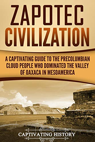 Zapotec Civilization: A Captivating Guide to the Pre-Columbian Cloud People Who Dominated the Valley of Oaxaca in Mesoamerica