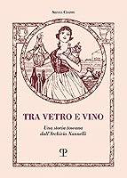 Tra Vetro E Vino: Una Storia Toscana Dall'archivio Nannelli