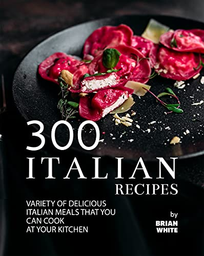 300 Italian Recipes: Variety of Delicious Italian Meals that You Can Cook at Your Kitchen (English Edition)