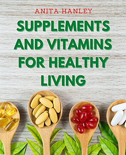 Supplements And Vitamins For Healthy Living: A comprehensive Supplement and Vitamin Guide For Men, Women, Kids For Bodybuilding, Fitness, Healthy Living, ... To Improve Longevity (English Edition)