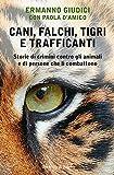Cani, falchi, tigri e trafficanti. Storie di crimini contro gli animali e di persone che li combattono
