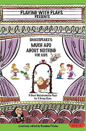 Shakespeares Much Ado About Nothing For Kids 3 Short Melodramatic Plays For 3 Group Sizes Playing With Plays Volume 6