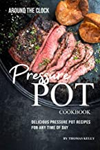 Around the Clock Pressure Pot Cookbook: Delicious Pressure Pot Recipes for Any Time of Day