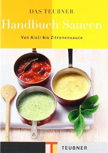 Das TEUBNER Handbuch Saucen: Von Aioli bis Zitronensauce (Teubner Handbücher) von unbekannt (2006) Gebundene Ausgabe