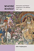Whose Bosnia?: Nationalism and Political Imagination in the Balkans, 1840-1914