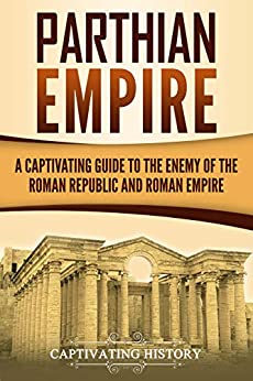 Parthian Empire: A Captivating Guide to the Enemy of the Roman Republic and Roman Empire by [Captivating History]