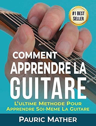 Comment Apprendre La Guitare: L'Ultime Methode Pour Apprendre Soi-Meme La Guitare