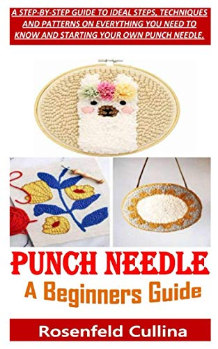 PUNCH NEEDLE A BEGINNERS GUIDE: A STEP-BY-STEP GUIDE TO IDEAL STEPS, TECHNIQUES AND PATTERNS ON EVERYTHING YOU NEED TO KNOW AND STARTING YOUR OWN PUNCH NEEDLE.