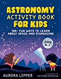 Astronomy Activity Book for Kids: 100+ Fun Ways to Learn About Space and Stargazing
